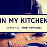 In My Kitchen: Treasured Food Memories
